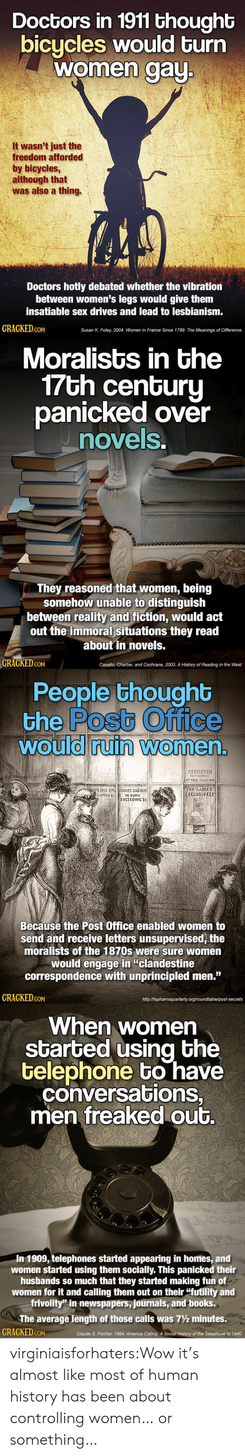 "America, Books, and Post Office: Doctors in 1911 thought  bicycles would turn  women aU  It wasn't just the  freedom afforded  by bicycles  although that  was also a thing.  Doctors hotly debated whether the vibration  between women's legs would give them  insatiable sex drives and lead to lesbianism  GRAGKED GoM  Susan K. Foley, 2004, Women in France Since 1789: The Meanings of Difference.   Moralists in the  7Gh cenGuru  panicked over  novels  0o000000000  They reasoned that women, being  somehow unable to distinguish  between reality and fiction, would act  out the immoral situations they read  about in novels.  GRAGKED.GOM  Cavallo, Chartier, and Cochrane, 2003. A History of Reading in the West.   People thoughb  the Postb Office  would ruin Women  0  0  CENTLEMENl  FOR LADIES  XCLUSİVELY  SUNDER S  IN SUMS  EXCEEDING SI  Becausé the Post Office enabled women to  send and receive letters unsupervised, the  moralists of the 1870s were sure women  would engage in ""clandestine  correspondence with unprincipled men.""  GRAGKED coM  httpMaphamsquarterly org/roundtable/post-secrets   When women  started using bhe  telephone bo have  conversations,  men freaked out.  In 1909, telephones started appearing in homes, and  women started using them socially. This panicked their  husbands so much that they started making fun of  women for it and calling them out on their ""futility and  frivolity"" in newspapers, journals, and books.  The average length of those calls was 7½ minutes.  CRACKED cON  Claude S. Fischer, 1994. America Calling: A Social History of the Telephone to 1940 virginiaisforhaters:Wow it's almost like most of human history has been about controlling women… or something…"