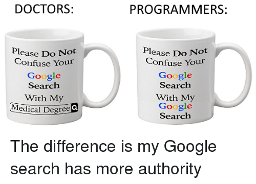 Google, Google Search, and Search: DOCTORS:  PROGRAMMERS:  lease Do Not  Confuse Your  Google  Search  With My  Medical Degree Q  lease Do Not  Confuse Your  Google  Search  With My  Google  Search The difference is my Google search has more authority