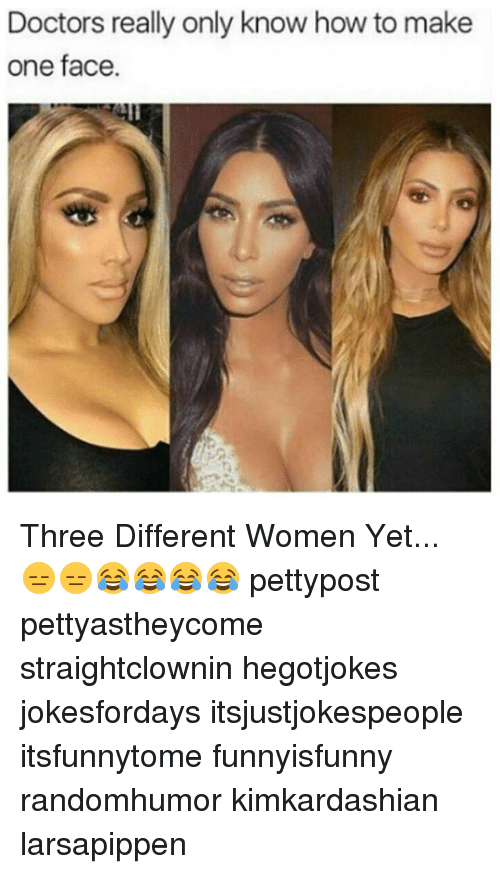Memes, How To, and Women: Doctors really only know how to make  one face Three Different Women Yet... 😑😑😂😂😂😂 pettypost pettyastheycome straightclownin hegotjokes jokesfordays itsjustjokespeople itsfunnytome funnyisfunny randomhumor kimkardashian larsapippen
