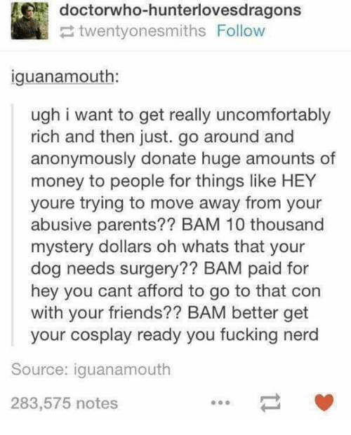 Friends, Money, and Nerd: doctorwho-hunterlovesdragons  twentyonesmiths Follow  iguanamouth:  ugh i want to get really uncomfortably  rich and then just. go around and  anonymously donate huge amounts of  money to people for things like HEY  youre trying to move away from your  abusive parents?? BAM 10 thousand  mystery dollars oh whats that your  dog needs surgery?? BAM paid for  hey you cant afford to go to that con  with your friends?? BAM better get  your cosplay ready you fucking nerd  Source: iguanamouth  283,575 notes
