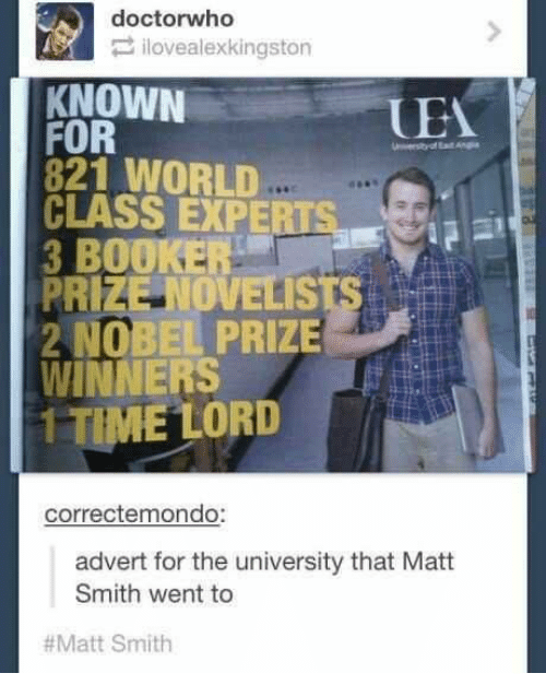 Memes, Nobel Prize, and 🤖: doctorwho  ilovealexkingston  KNOWN  UEA  FOR  821 WORLD  CLASS EXPERTSa  3 BOOKER  PRIZE OVELISTS  2 NOBEL PRIZE  WINNERS  1 TIME LORD  correctemondo:  advert for the university that Matt  Smith went to  #Matt Smith