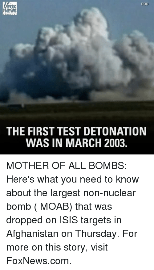 Isis, Memes, and News: DOD  FOX  NEWS  THE FIRST TEST DETONATION  WAS IN MARCH 2003 MOTHER OF ALL BOMBS: Here's what you need to know about the largest non-nuclear bomb ( MOAB) that was dropped on ISIS targets in Afghanistan on Thursday. For more on this story, visit FoxNews.com.