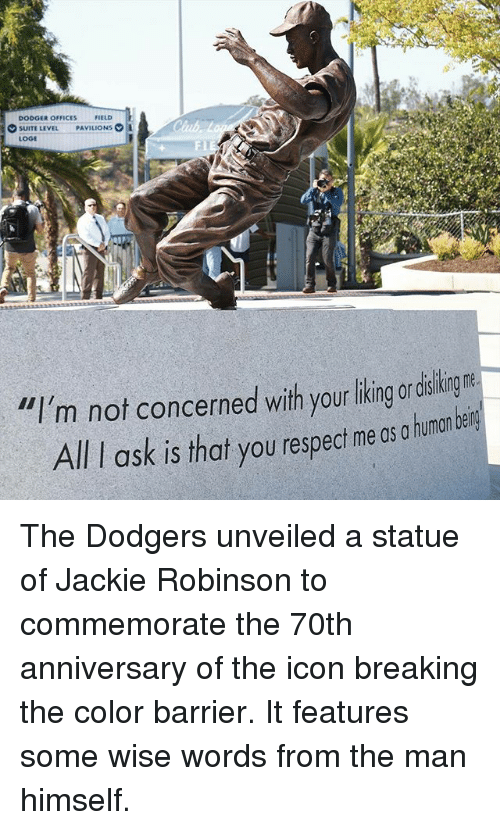 """Dodgers, Memes, and Respect: DODGER OFFICES  FIELD  SUITE LEVEL  PAVILIONS  LOGE  """"I'm not concerned with your liking or  All ask is that you respect me os a human bein The Dodgers unveiled a statue of Jackie Robinson to commemorate the 70th anniversary of the icon breaking the color barrier. It features some wise words from the man himself."""