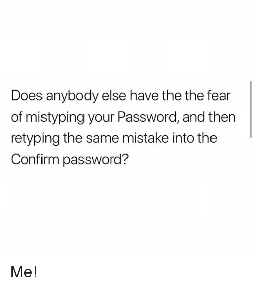 Memes, Fear, and 🤖: Does anybody else have the the fear  of mistyping your Password, and then  retyping the same mistake into the  Confirm password? Me!