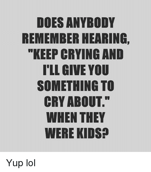 """Crying, Lol, and Memes: DOES ANYBODY  REMEMBER HEARING,  """"KEEP CRYING AND  T'LL GIVE YOU  SOMETHING TO  CRY ABOUT.""""  WHEN THEY  WERE KIDS? Yup lol"""