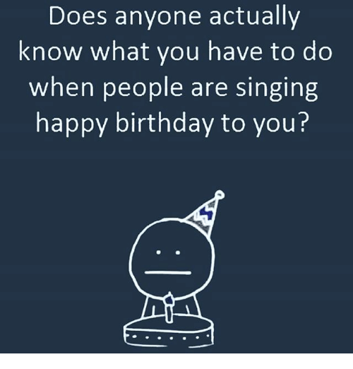 Birthday, Doe, and Memes: Does anyone actually  know what you have to do  when people are singing  happy birthday to you?