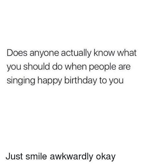 Awkward, Girl Memes, and Happy Birthday to You: Does anyone actually know what  you should do when people are  singing happy birthday to you Just smile awkwardly okay