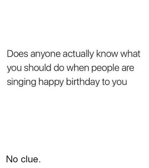 Memes, 🤖, and Clue: Does anyone actually know what  you should do when people are  singing happy birthday to you No clue.