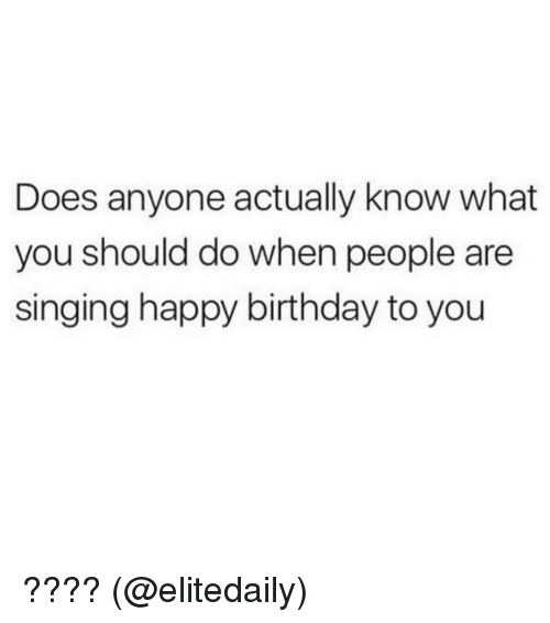 Memes, 🤖, and Happy Birthday to You: Does anyone actually know what  you should do when people are  singing happy birthday to you ???? (@elitedaily)