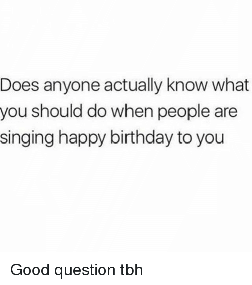 Birthday, Memes, and Singing: Does anyone actually know what  you should do when people  are  singing happy birthday to you Good question tbh