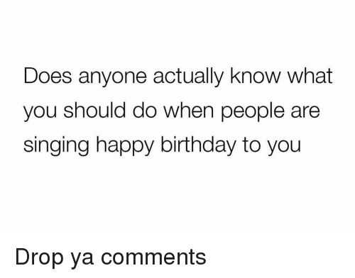 Birthday, Funny, and Singing: Does anyone actually know what  you should do when people are  singing happy birthday to you Drop ya comments