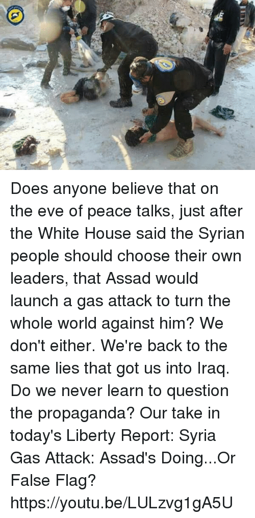Dank, White House, and House: Does anyone believe that on the eve of peace talks, just after the White House said the Syrian people should choose their own leaders, that Assad would launch a gas attack to turn the whole world against him? We don't either. We're back to the same lies that got us into Iraq. Do we never learn to question the propaganda? Our take in today's Liberty Report:  Syria Gas Attack: Assad's Doing...Or False Flag? https://youtu.be/LULzvg1gA5U