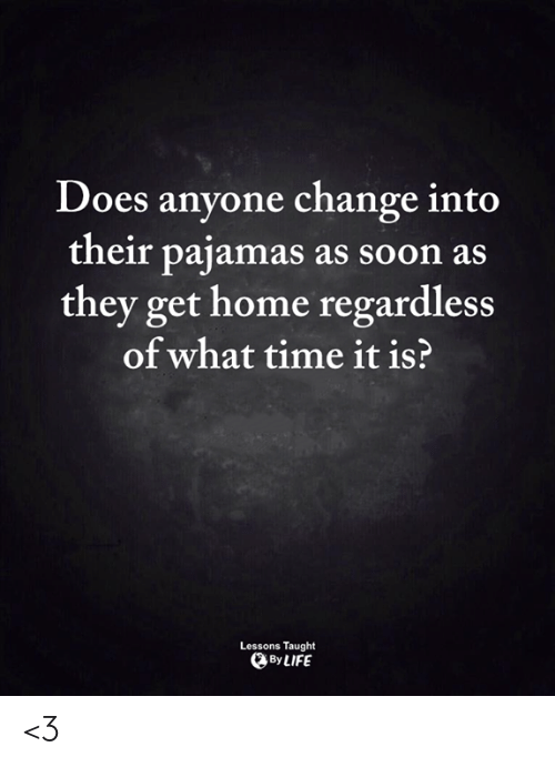Life, Memes, and Soon...: Does anyone change into  their pajamas as soon as  they get home regardless  of what time it is?  Lessons Taught  By LIFE <3