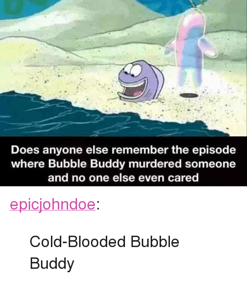 "Tumblr, Blog, and Cold: Does anyone else remember the episode  where Bubble Buddy murdered someone  and no one else even cared <p><a href=""https://epicjohndoe.tumblr.com/post/172174930992/cold-blooded-bubble-buddy"" class=""tumblr_blog"">epicjohndoe</a>:</p>  <blockquote><p>Cold-Blooded Bubble Buddy</p></blockquote>"