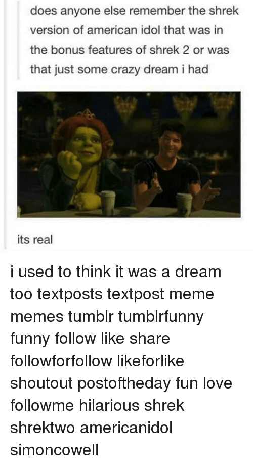 A Dream, American Idol, and Memes: does anyone else remember the shrek  version of american idol that was in  the bonus features of shrek 2 or was  that just some crazy dream i had  its real i used to think it was a dream too textposts textpost meme memes tumblr tumblrfunny funny follow like share followforfollow likeforlike shoutout postoftheday fun love followme hilarious shrek shrektwo americanidol simoncowell