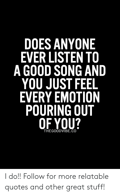 Good, Quotes, and Stuff: DOES ANYONE  EVER LISTEN TO  A GOOD SONG AND  YOU JUST FEEL  EVERY EMOTION  POURING OUT  OF YOU?  THEGOODVIBE.Co I do!!   Follow for more relatable quotes and other great stuff!