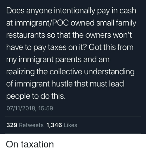 Family, Parents, and Tumblr: Does anyone intentionally pay in cash  at immigrant/POC owned small family  restaurants so that the owners won't  have to pay taxes on it? Got this from  my immigrant parents and am  realizing the collective understanding  of immigrant hustle that must lead  people to do this.  07/11/2018, 15:59  329 Retweets 1,346 Likes On taxation