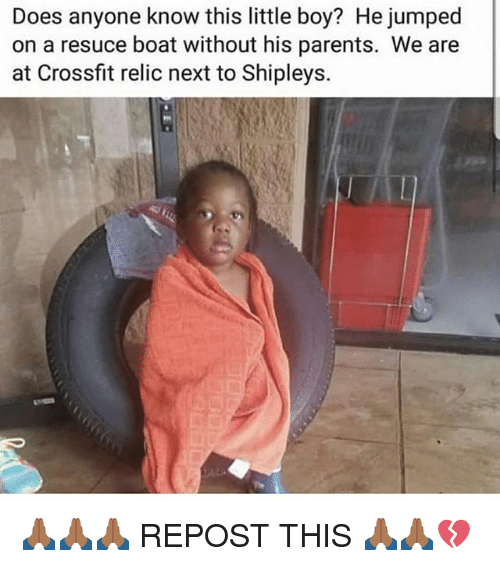 Memes, Parents, and Crossfit: Does anyone know this little boy? He jumped  on a resuce boat without his parents. We are  at Crossfit relic next to Shipleys. 🙏🏾🙏🏾🙏🏾 REPOST THIS 🙏🏾🙏🏾💔