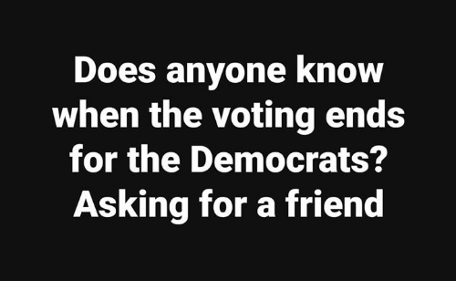 Memes, Anyone Know, and Asking: Does anyone know  when the voting ends  for the Democrats?  Asking for a friend