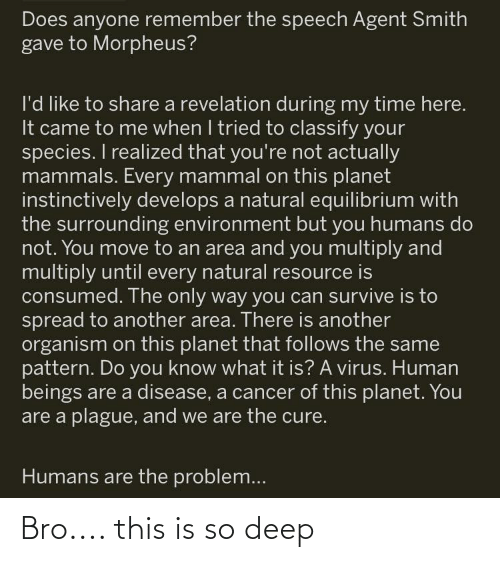 Morpheus, Cancer, and Time: Does anyone remember the speech Agent Smith  gave to Morpheus?  l'd like to share a revelation during my time here.  It came to me when I tried to classify your  species. I realized that you're not actually  mammals. Every mammal on this planet  instinctively develops a natural equilibrium with  the surrounding environment but you humans do  not. You move to an area and you multiply and  multiply until every natural resource is  consumed. The only way you can survive is to  spread to another area. There is another  organism on this planet that follows the same  pattern. Do you know what it is? A virus. Human  beings are a disease, a cancer of this planet. You  are a plague, and we are the cure.  Humans are the problem... Bro.... this is so deep
