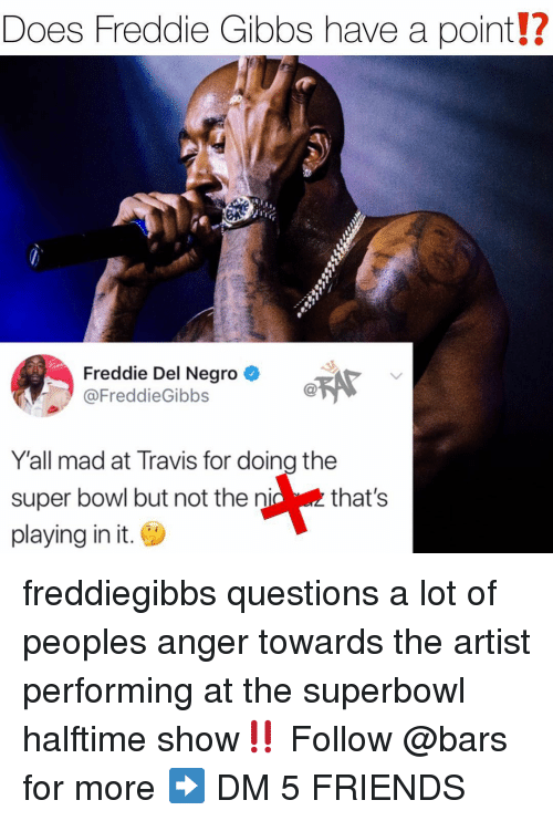 Friends, Memes, and Super Bowl: Does Freddie Gibbs have a point!?  Freddie Del Negro  @FreddieGibbs  Y'all mad at Travis for doing the  super bowl but not the nic that's  playing in it. freddiegibbs questions a lot of peoples anger towards the artist performing at the superbowl halftime show‼️ Follow @bars for more ➡️ DM 5 FRIENDS