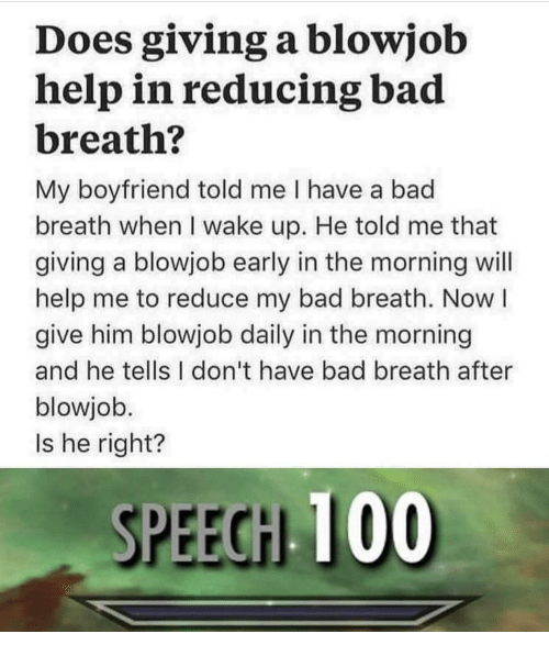 Anaconda, Bad, and Blowjob: Does giving a blowjob  help in reducing bad  breath?  My boyfriend told me I have a bad  breath when I wake up. He told me that  giving a blowjob early in the morning will  help me to reduce my bad breath. Now l  give him blowjob daily in the morning  and he tells I don't have bad breath after  blowjob.  Is he right?  SPEEGH 100