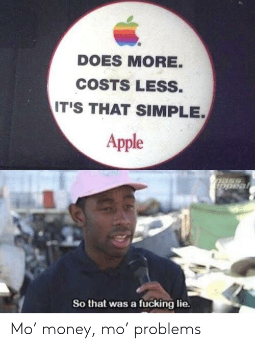 Apple, Fucking, and Money: DOES MORE.  COSTS LESS.  IT'S THAT SIMPLE  Apple  Dpeal  So that was a fucking lie. Mo' money, mo' problems