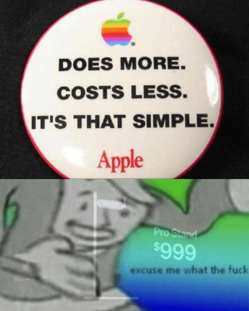 Apple, Fuck, and Pro: DOES MORE.  COSTS LESS.  IT'S THAT SIMPLE.  Apple  Pro Stand  $999  excuse me what the fuck