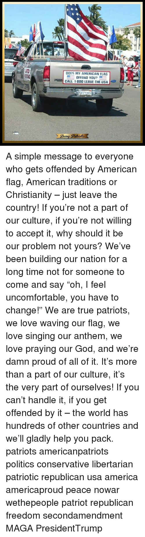"""America, God, and Love: DOES MY AMERICAN FLAG  OFFEND YOU?  CALL: 1.800 LEAVE THE USA  Bein  Pattiolie A simple message to everyone who gets offended by American flag, American traditions or Christianity – just leave the country! If you're not a part of our culture, if you're not willing to accept it, why should it be our problem not yours? We've been building our nation for a long time not for someone to come and say """"oh, I feel uncomfortable, you have to change!"""" We are true patriots, we love waving our flag, we love singing our anthem, we love praying our God, and we're damn proud of all of it. It's more than a part of our culture, it's the very part of ourselves! If you can't handle it, if you get offended by it – the world has hundreds of other countries and we'll gladly help you pack. patriots americanpatriots politics conservative libertarian patriotic republican usa america americaproud peace nowar wethepeople patriot republican freedom secondamendment MAGA PresidentTrump"""