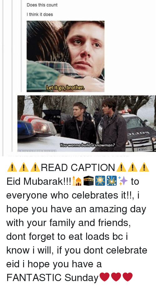 Family, Friends, and Memes: Does this count  I think it does  Letitgo, brother.  You wanna builda snowman? ⚠⚠⚠READ CAPTION⚠⚠⚠ Eid Mubarak!!!🕌🕋🎆🎇✨ to everyone who celebrates it!!, i hope you have an amazing day with your family and friends, dont forget to eat loads bc i know i will, if you dont celebrate eid i hope you have a FANTASTIC Sunday❤❤❤