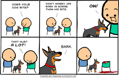 Dank, Cyanide and Happiness, and Happiness: DOES YOUR  DOG BITE?  DON'T WORRY, HIS  BARK IS WORSE  THAN HIS BITE.  ˋ冫  THAT HURT  A LOT!  8ARK.  Cyanide and Happiness © Explosm.net