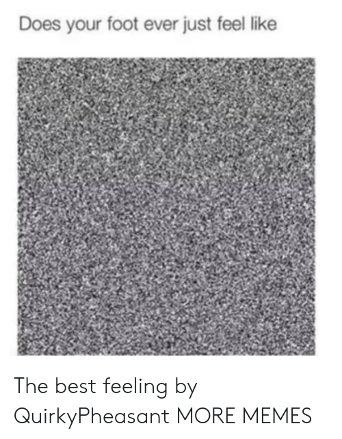 Dank, Memes, and Target: Does your foot ever just feel like The best feeling by QuirkyPheasant MORE MEMES