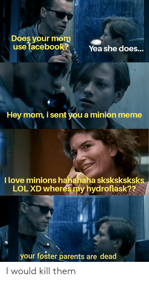 Facebook, Lol, and Love: Does your mom  use facebook?  Yea she does...  Hey mom, i sent you a minion meme  I love minions hahahaha sksksksksks.  LOL XD wheres my hydroflask??  your foster parents are dead I would kill them