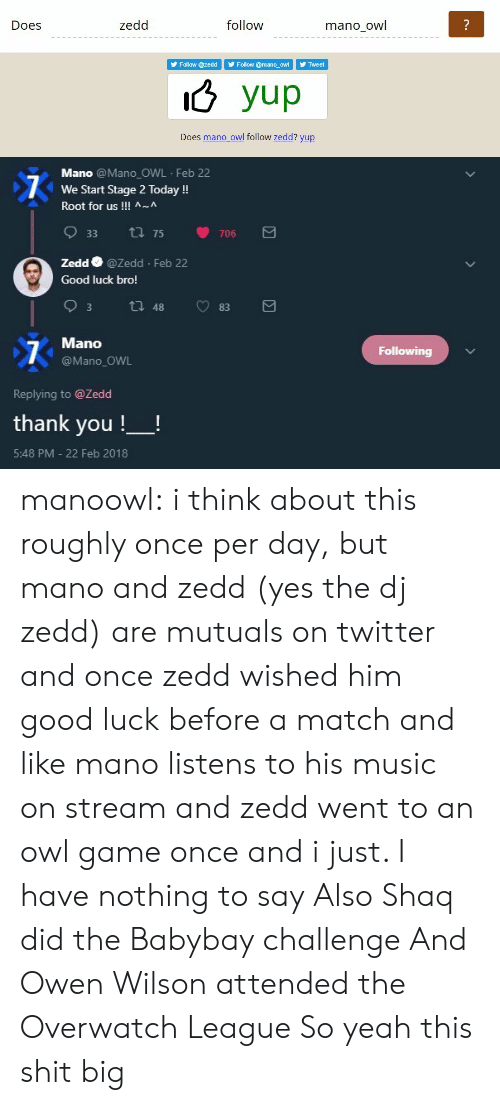 Music, Shaq, and Shit: Does  zedd  follow  mano owl  Follow @zedd Follow @mano_oWTweet  o yup  Does mano owl follow zedd? yup   Mano @Mano OWL Feb 22  We Start Stage 2 Today!  Root for us !!! ^~^  933  75  706  Zedd @Zedd Feb 22  Good luck bro!  Mano  @Mano_OWL  Following  Replying to @Zedd  thank you !-!  5:48 PM - 22 Feb 2018 manoowl:  i think about this roughly once per day, but mano and zedd (yes the dj zedd) are mutuals on twitter and once zedd wished him good luck before a match and like mano listens to his music on stream and zedd went to an owl game once and i just. I have nothing to say  Also Shaq did the Babybay challenge And Owen Wilson attended the Overwatch League So yeah this shit big