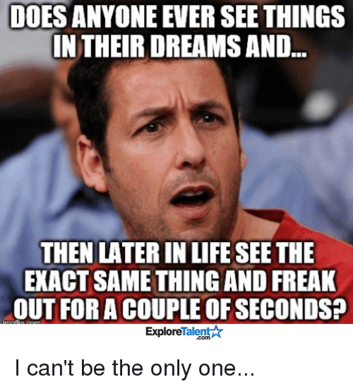Life, Memes, and Dreams: DOESANYONE EVER SEE THINGS  IN THEIR DREAMS AND  THEN LATERIN LIFE SEE THE  EXACT SAME THING AND FREAK  OUT FOR A COUPLE OF SECONDS?  Talent A  Explore I can't be the only one...