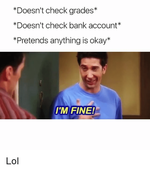 Memes, 🤖, and Account: *Doesn't check grades  *Doesn't check bank account  *Pretends anything is okay  I'M FINE! Lol