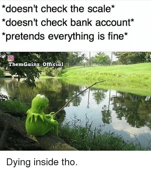 Bank, Account, and Check: *doesn't check the scale  *doesn't check bank account  *pretends everything is fine  ThemGainz official Dying inside tho.