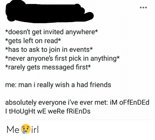 Friends, Never, and Thought: *doesn't get invited anywhere*  *gets left on read*  *has to ask to join in events*  *never anyone's first pick in anything  *rarely gets messaged first*  me: man i really wish a had friends  absolutely everyone i've ever met: iM oFfEnDEd  l tHoUgHt wE weRe fRiEnDs Me😢irl