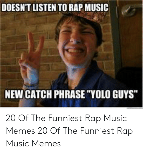 "Memes, Music, and Rap: DOESNT LISTEN TO RAP MUSIC  NEW CATCH PHRASE ""YOLO GUYS"" 20 Of The Funniest Rap Music Memes  20 Of The Funniest Rap Music Memes"