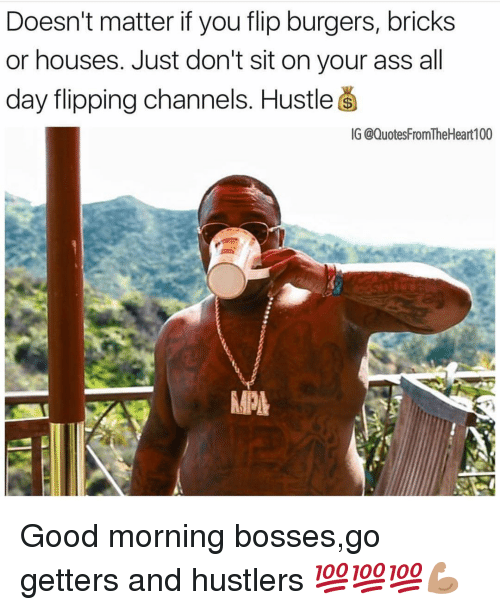 Anaconda, Ass, and Memes: Doesn't matter if you flip burgers, bricks  or houses. Just don't sit on your ass all  day flipping channels. Hustle s  G @QuotesFromTheHeart 100  MPL Good morning bosses,go getters and hustlers 💯💯💯💪🏽
