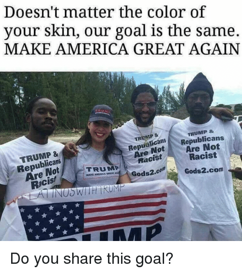 America, Memes, and American: Doesn't matter the color of  your skin, our goal is the same.  MAKE AMERICA GREAT AGAIN  TRUMP&  TRUMP &  TRUMP &  Republicans  Are Not  Racis!  RepuolicanSRepublicans  ReaNotAre Not  Are  Racist  Racist  TRUMP  MAKE AMERICAN umel.  Gods2.comGods2.com  Gods2.co  Gods2.com Do you share this goal?