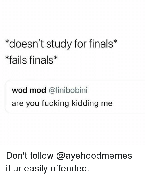 Finals, Fucking, and Dank Memes: *doesn't study for finals*  fails finals  wod mod @linibobini  are you fucking kidding me Don't follow @ayehoodmemes if ur easily offended.