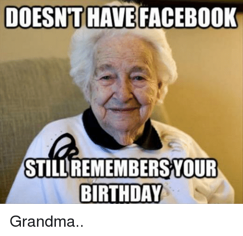 Birthday Facebook And Grandma DOESNTHAVE FACEBOOK REMEMBERS YOUR STILL BIRTHDAY