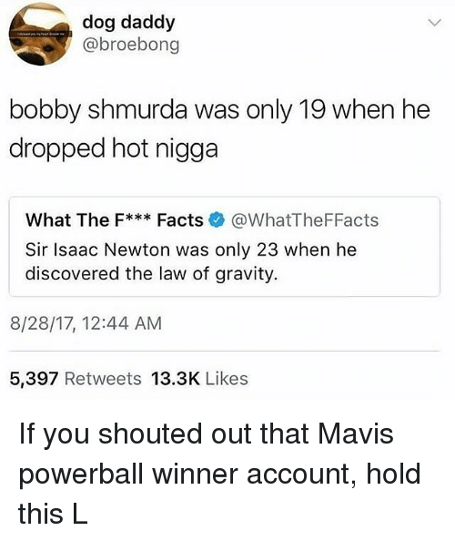 Bobby Shmurda, Facts, and Hot Nigga: dog daddy  @broebong  bobby shmurda was only 19 when he  dropped hot nigga  what The F Facts @WhatTheFFacts  Sir Isaac Newton was only 23 when he  discovered the law of gravity  8/28/17, 12:44 AM  5,397 Retweets 13.3K Likes If you shouted out that Mavis powerball winner account, hold this L