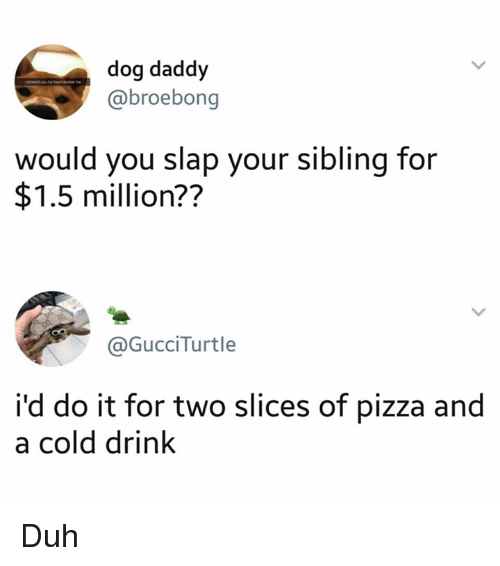 Dank, Pizza, and Cold: dog daddy  @broebong  would you slap your sibling for  $1.5 million??  @GucciTurtle  i'd do it for two slices of pizza and  a cold drink Duh