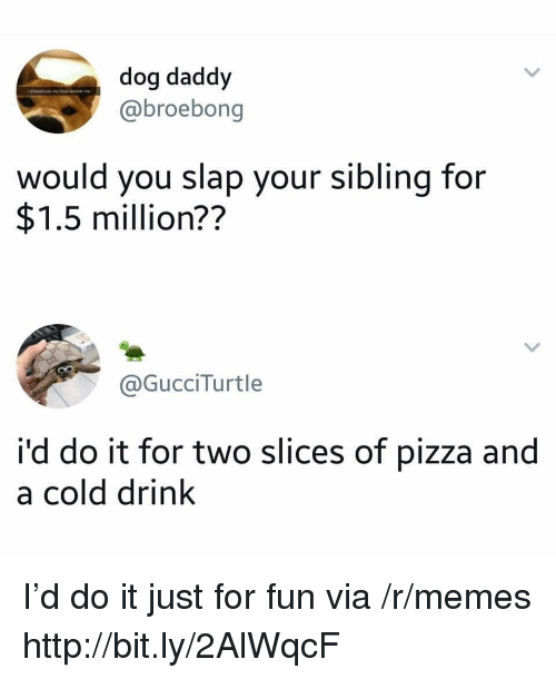 Memes, Pizza, and Http: dog daddy  @@broebong  would you slap your sibling for  $1.5 million??  @GucciTurtle  i'd do it for two slices of pizza and  a cold drink I'd do it just for fun via /r/memes http://bit.ly/2AlWqcF