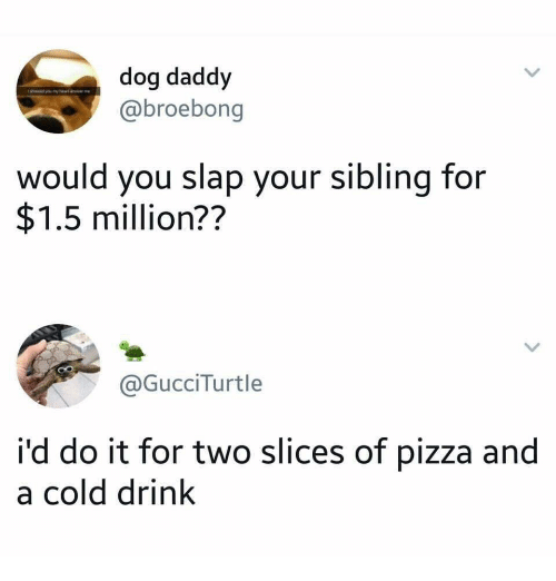Pizza, Cold, and Dog: dog daddy  @broebong  would you slap your sibling for  $1.5 million??  @GucciTurtle  i'd do it for two slices of pizza and  a cold drink