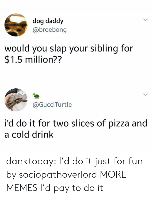 Dank, Memes, and Pizza: dog daddy  @broebong  would you slap your sibling for  $1.5 million??  @GucciTurtle  i'd do it for two slices of pizza and  a cold drink danktoday:  I'd do it just for fun by sociopathoverlord MORE MEMES  I'd pay to do it