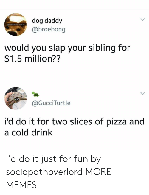 Dank, Memes, and Pizza: dog daddy  @broebong  would you slap your sibling for  $1.5 million??  @GucciTurtle  i'd do it for two slices of pizza and  a cold drink I'd do it just for fun by sociopathoverlord MORE MEMES