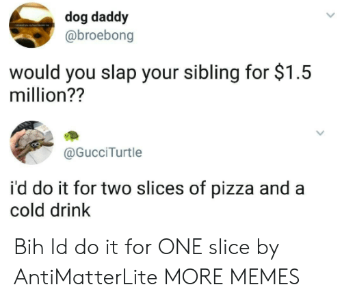 Dank, Memes, and Pizza: dog daddy  @broebong  would you slap your sibling for $1.5  million??  @GucciTurtle  i'd do it for two slices of pizza and a  cold drink Bih Id do it for ONE slice by AntiMatterLite MORE MEMES